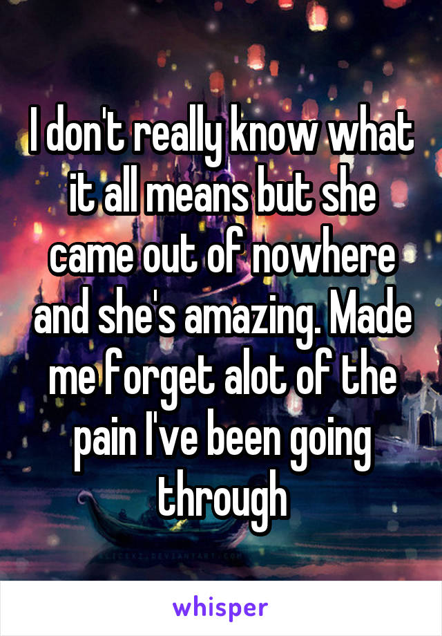 I don't really know what it all means but she came out of nowhere and she's amazing. Made me forget alot of the pain I've been going through
