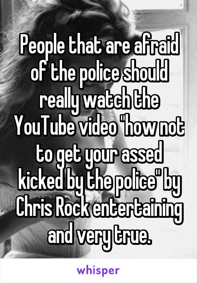 "People that are afraid of the police should really watch the YouTube video ""how not to get your assed kicked by the police"" by Chris Rock entertaining and very true."
