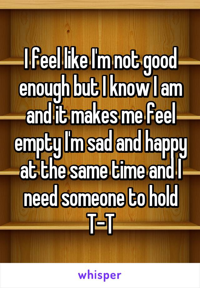 I feel like I'm not good enough but I know I am and it makes me feel empty I'm sad and happy at the same time and I need someone to hold T-T