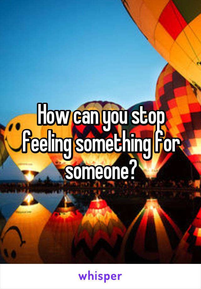 How can you stop feeling something for someone?