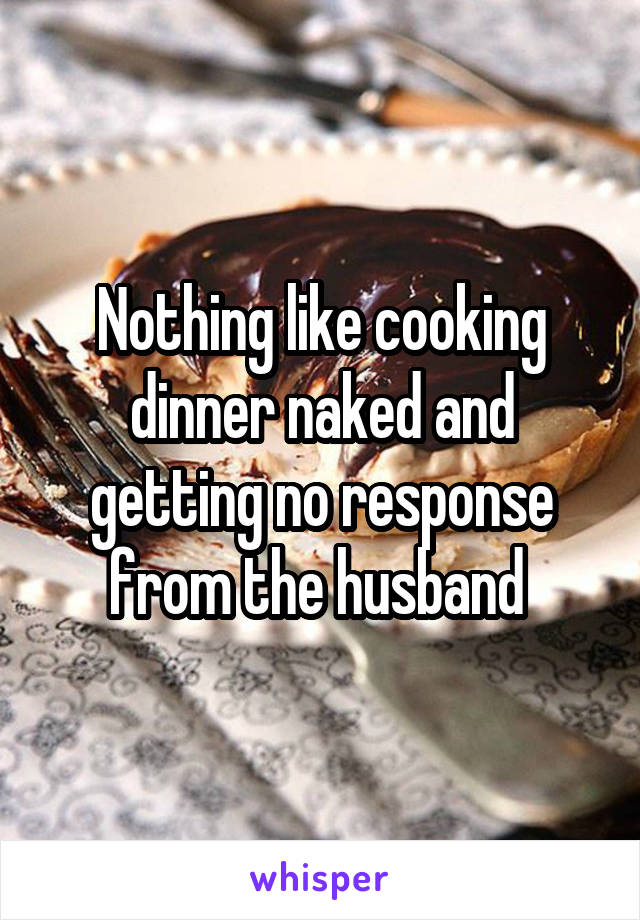 Nothing like cooking dinner naked and getting no response from the husband