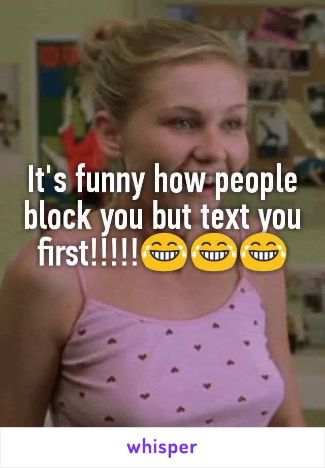 It's funny how people block you but text you first!!!!!😂😂😂