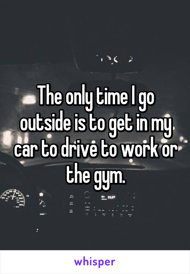 The only time I go outside is to get in my car to drive to work or the gym.