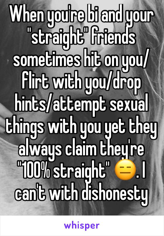 """When you're bi and your """"straight"""" friends sometimes hit on you/flirt with you/drop hints/attempt sexual things with you yet they always claim they're """"100% straight"""" 😑. I can't with dishonesty"""