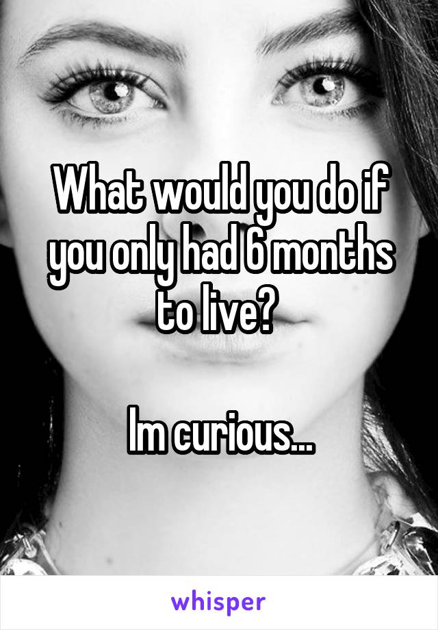 What would you do if you only had 6 months to live?   Im curious...