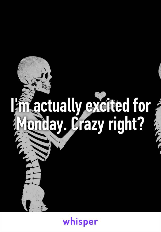 I'm actually excited for Monday. Crazy right?