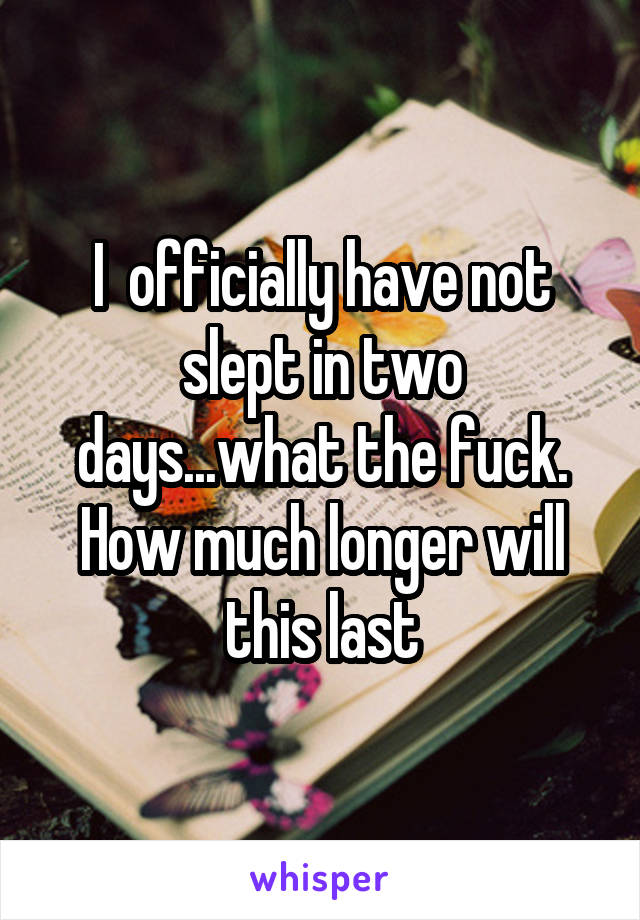 I  officially have not slept in two days...what the fuck. How much longer will this last
