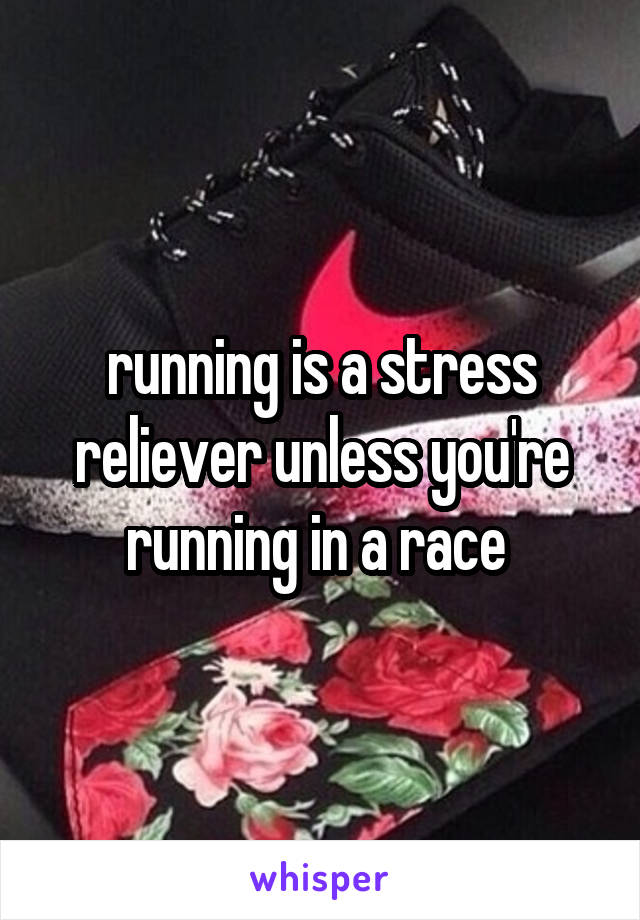 running is a stress reliever unless you're running in a race