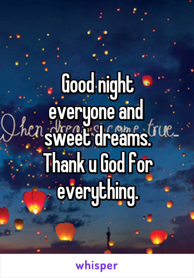 Good night everyone and  sweet dreams. Thank u God for everything.
