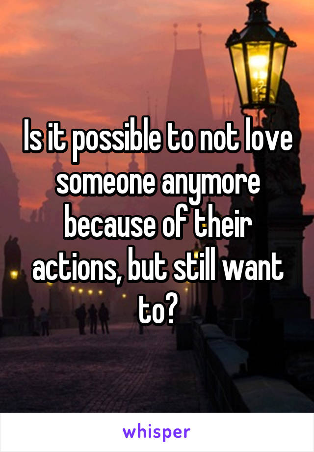 Is it possible to not love someone anymore because of their actions, but still want to?
