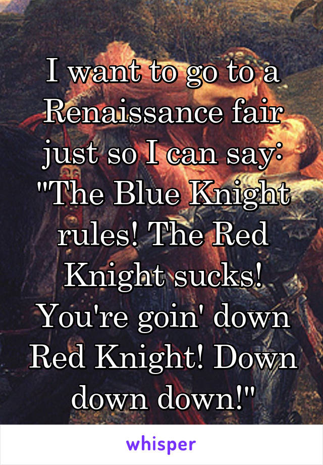 "I want to go to a Renaissance fair just so I can say: ""The Blue Knight rules! The Red Knight sucks! You're goin' down Red Knight! Down down down!"""