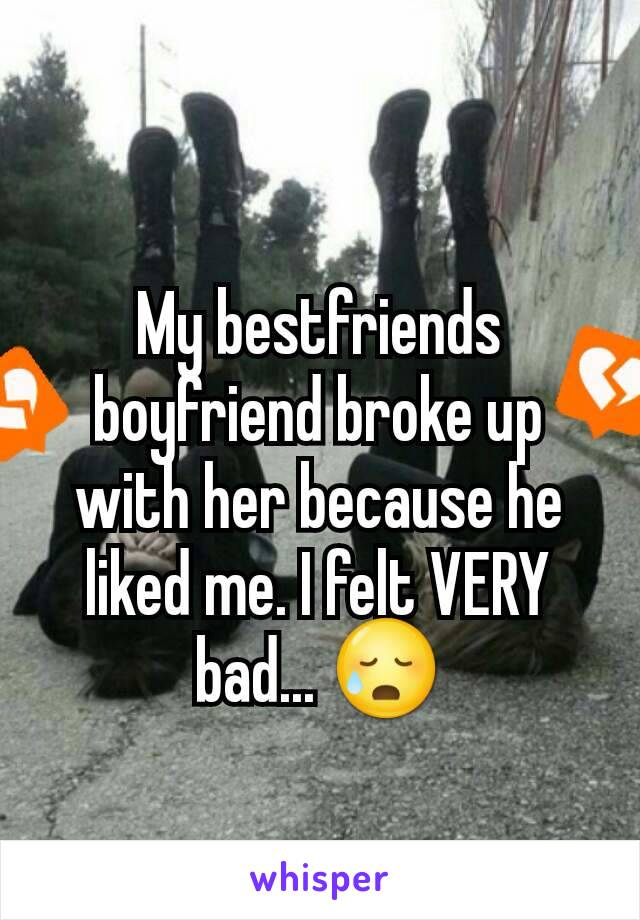 My bestfriends boyfriend broke up with her because he liked me. I felt VERY bad... 😥