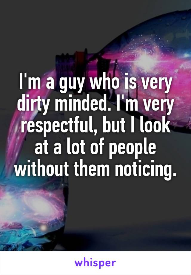 I'm a guy who is very dirty minded. I'm very respectful, but I look at a lot of people without them noticing.