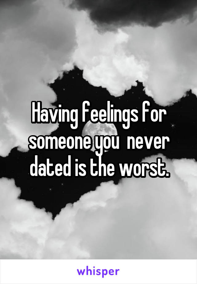 Having feelings for someone you  never dated is the worst.