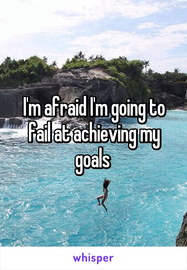 I'm afraid I'm going to fail at achieving my goals