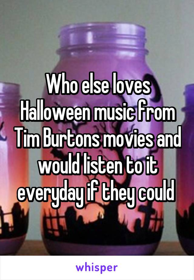 Who else loves Halloween music from Tim Burtons movies and would listen to it everyday if they could
