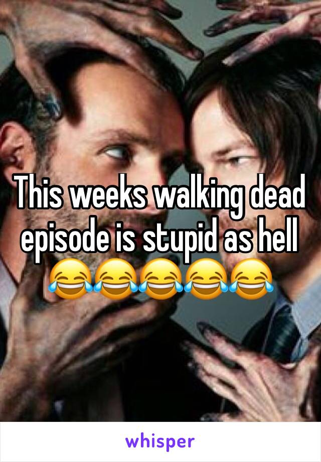 This weeks walking dead episode is stupid as hell 😂😂😂😂😂