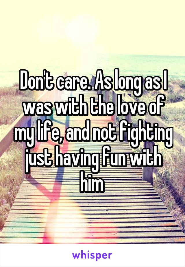 Don't care. As long as I was with the love of my life, and not fighting just having fun with him