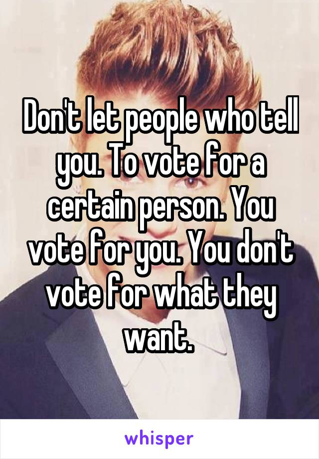 Don't let people who tell you. To vote for a certain person. You vote for you. You don't vote for what they want.