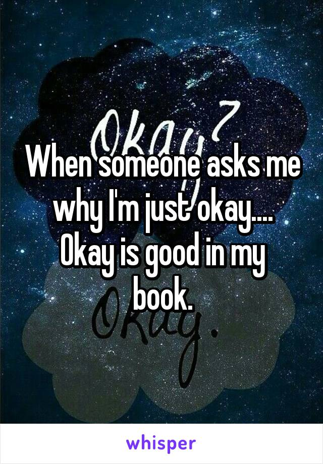 When someone asks me why I'm just okay.... Okay is good in my book.