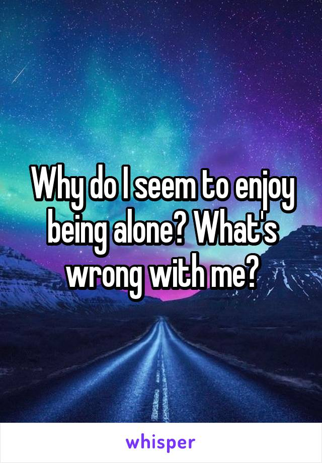 Why do I seem to enjoy being alone? What's wrong with me?