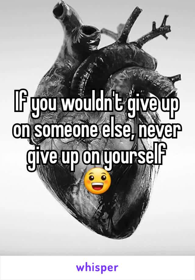 If you wouldn't give up on someone else, never give up on yourself 😀