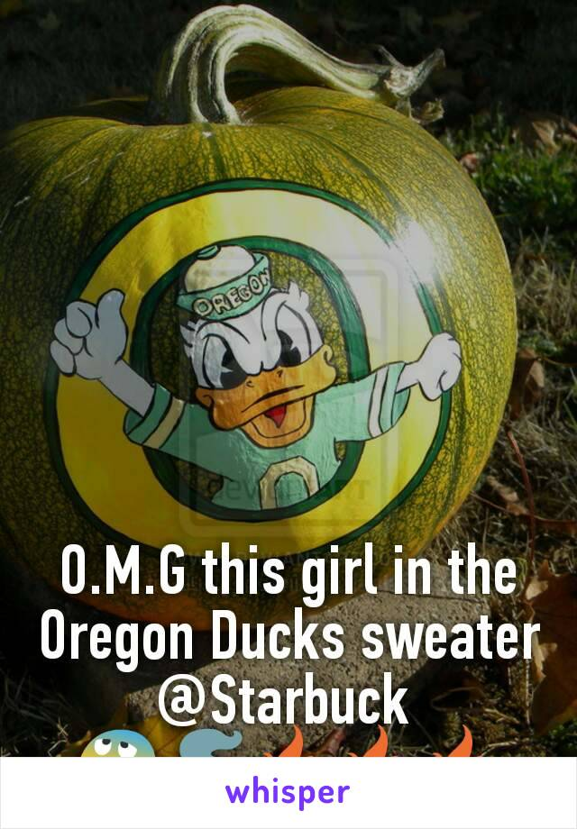 O.M.G this girl in the Oregon Ducks sweater @Starbuck  😰🚬🔥🔥🔥