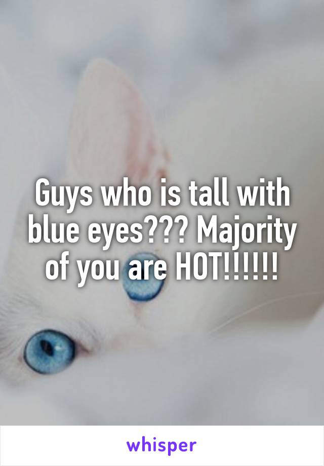 Guys who is tall with blue eyes??? Majority of you are HOT!!!!!!