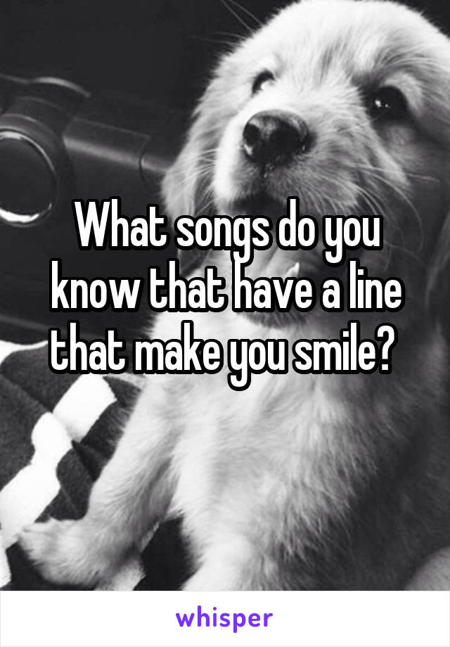 What songs do you know that have a line that make you smile?