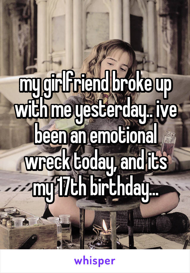 my girlfriend broke up with me yesterday.. ive been an emotional wreck today, and its my 17th birthday...