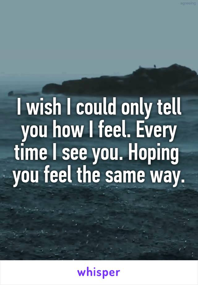 I wish I could only tell you how I feel. Every time I see you. Hoping  you feel the same way.