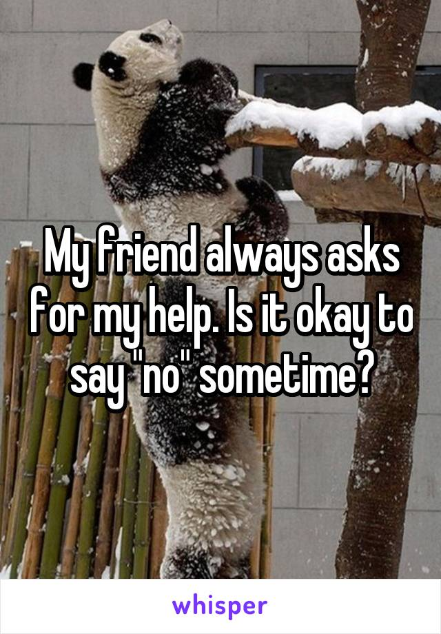 "My friend always asks for my help. Is it okay to say ""no"" sometime?"