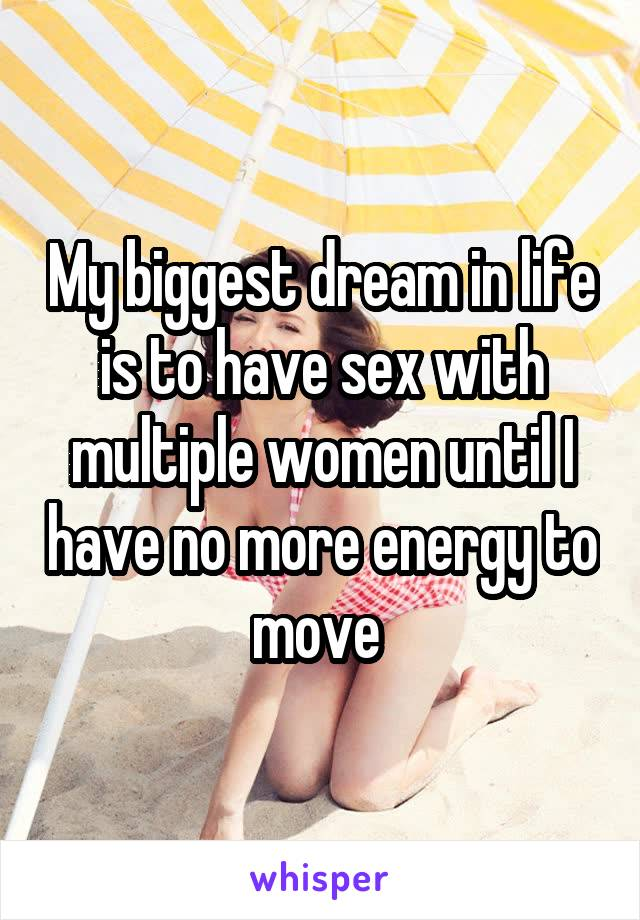 My biggest dream in life is to have sex with multiple women until I have no more energy to move