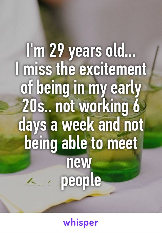 I'm 29 years old... I miss the excitement of being in my early 20s.. not working 6 days a week and not being able to meet new  people