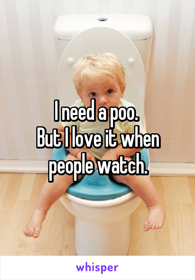 I need a poo.  But I love it when people watch.