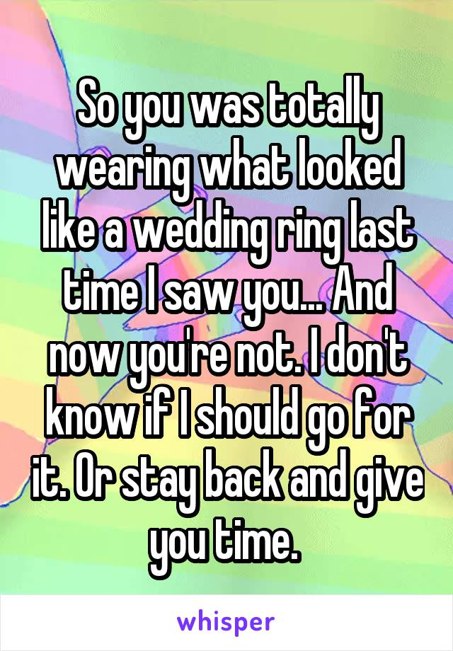 So you was totally wearing what looked like a wedding ring last time I saw you... And now you're not. I don't know if I should go for it. Or stay back and give you time.