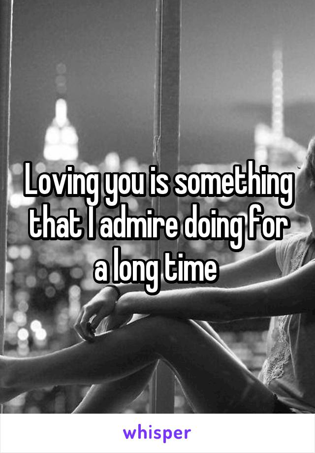 Loving you is something that I admire doing for a long time