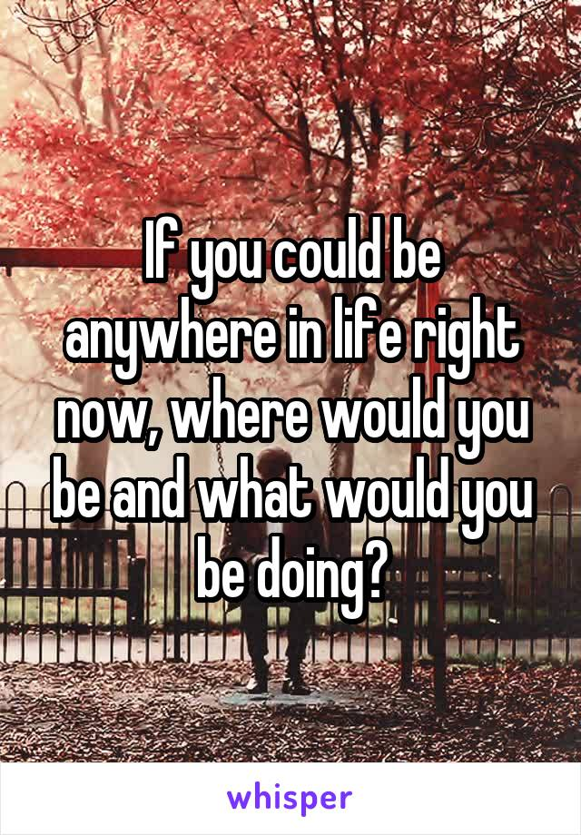 If you could be anywhere in life right now, where would you be and what would you be doing?