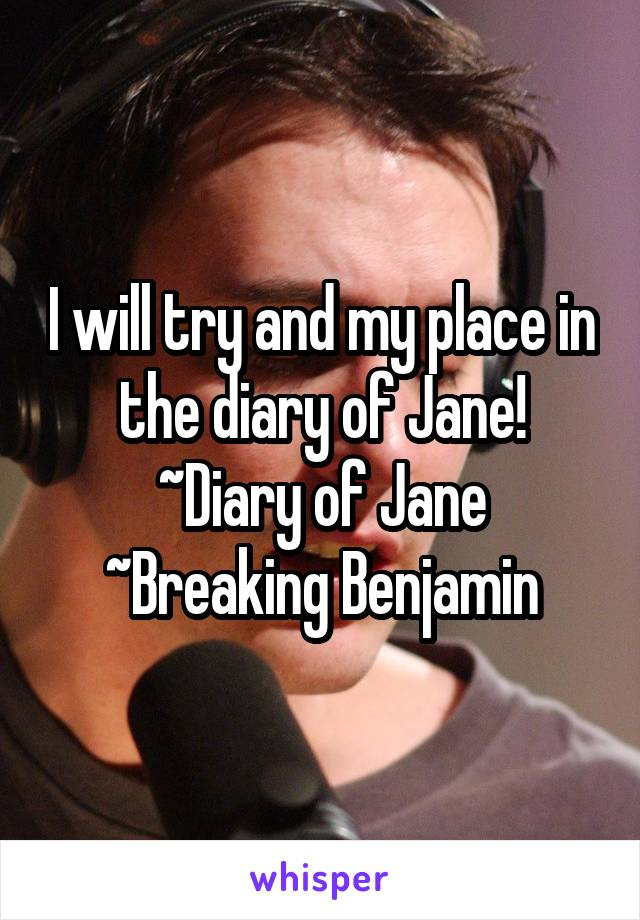 I will try and my place in the diary of Jane! ~Diary of Jane ~Breaking Benjamin