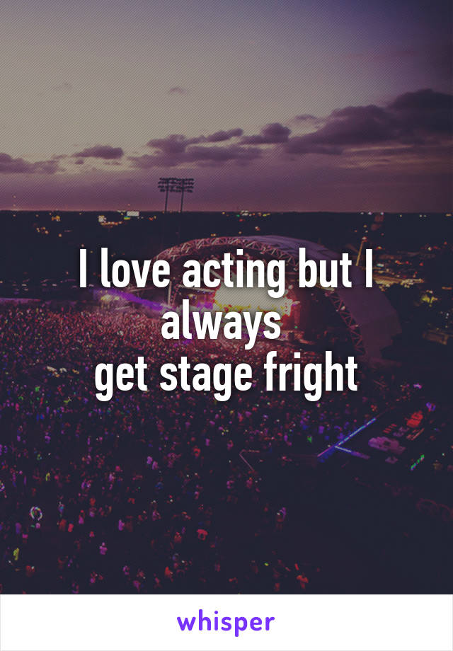 I love acting but I always  get stage fright