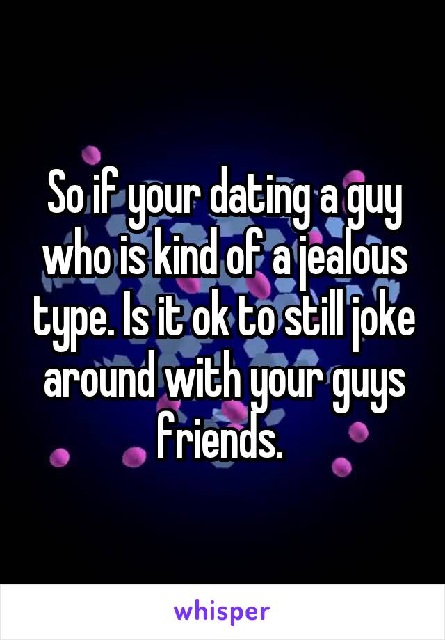 So if your dating a guy who is kind of a jealous type. Is it ok to still joke around with your guys friends.