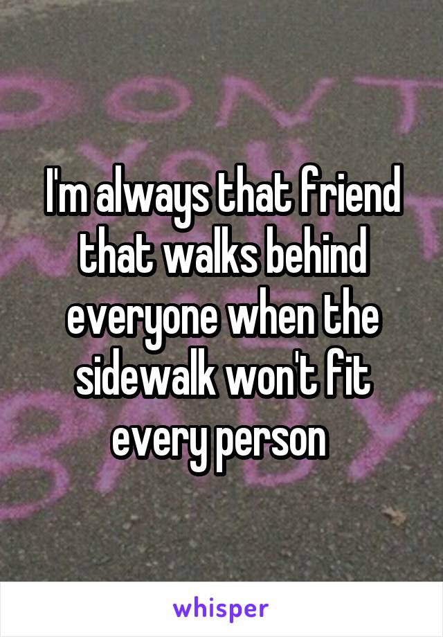 I'm always that friend that walks behind everyone when the sidewalk won't fit every person
