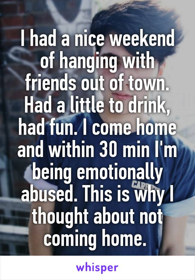 I had a nice weekend of hanging with friends out of town. Had a little to drink, had fun. I come home and within 30 min I'm being emotionally abused. This is why I thought about not coming home.