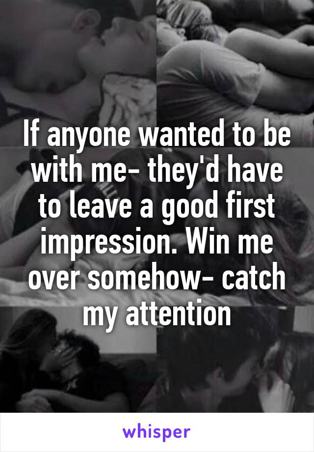If anyone wanted to be with me- they'd have to leave a good first impression. Win me over somehow- catch my attention