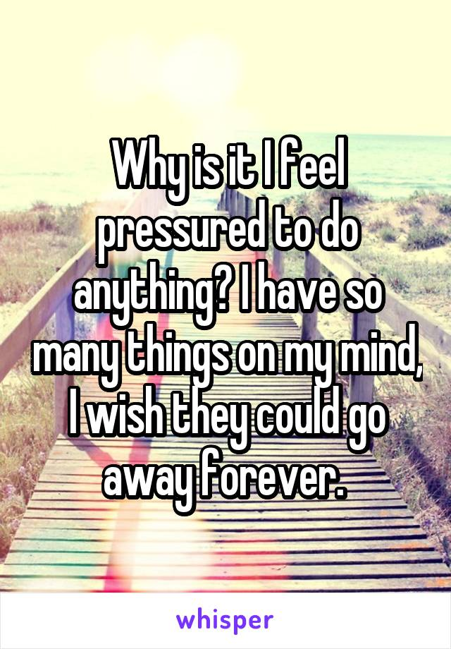 Why is it I feel pressured to do anything? I have so many things on my mind, I wish they could go away forever.
