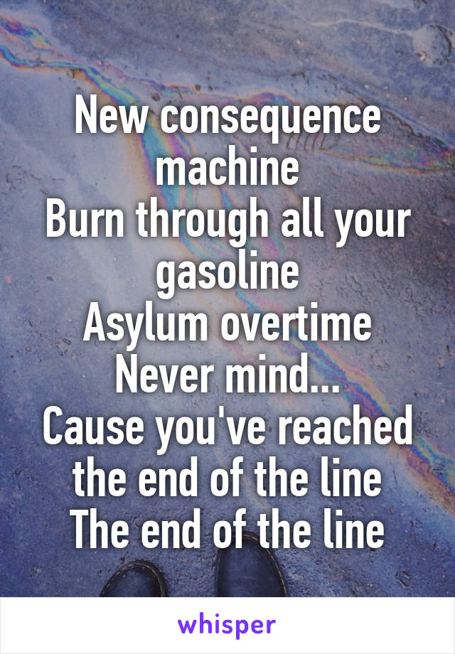 New consequence machine Burn through all your gasoline Asylum overtime Never mind... Cause you've reached the end of the line The end of the line