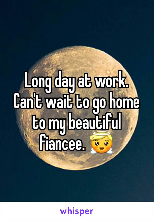 Long day at work. Can't wait to go home to my beautiful fiancee. 😇