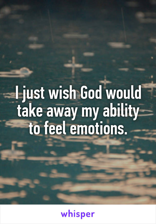 I just wish God would take away my ability to feel emotions.