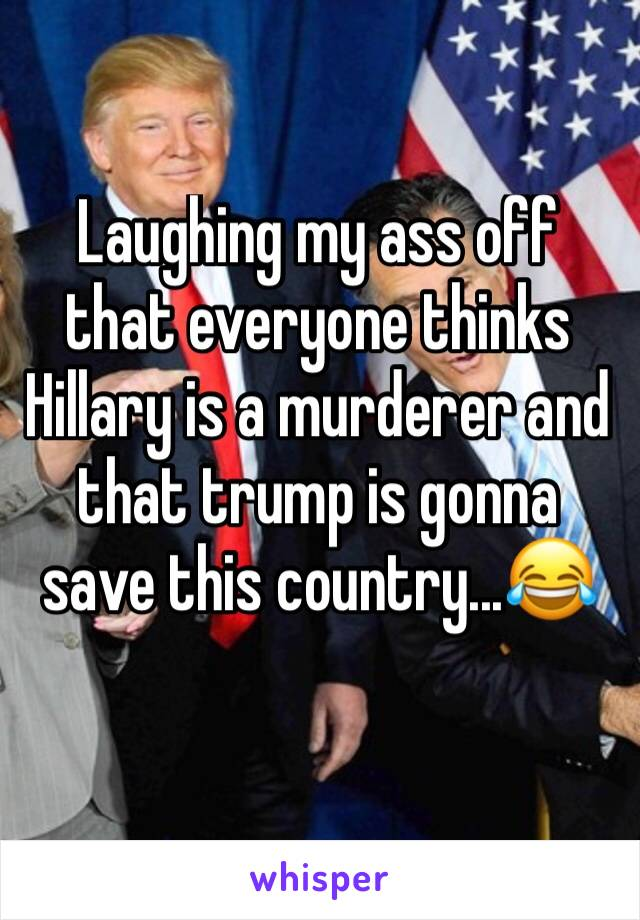 Laughing my ass off that everyone thinks Hillary is a murderer and that trump is gonna save this country...😂