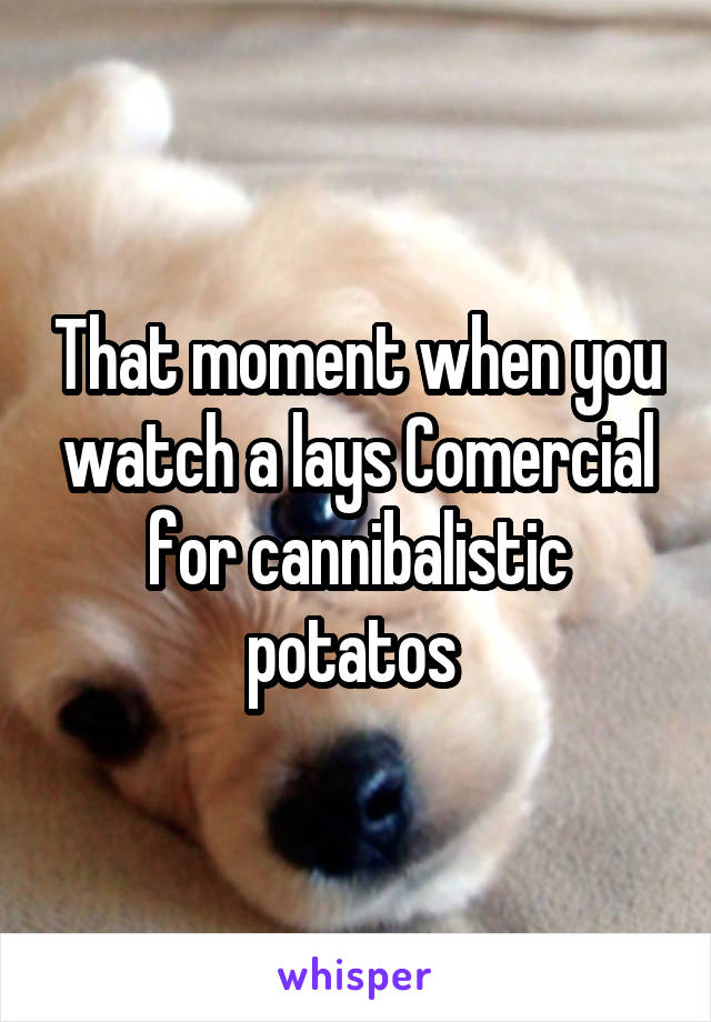 That moment when you watch a lays Comercial for cannibalistic potatos